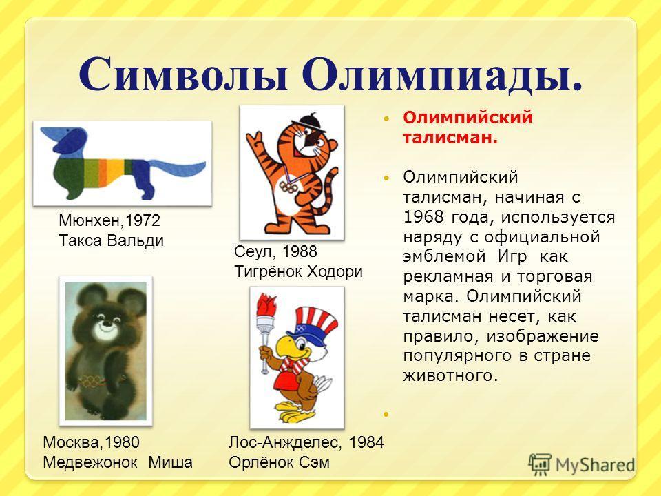Символы Олимпиады. Олимпийский талисман. Олимпийский талисман, начиная с 1968 года, используется наряду с официальной эмблемой Игр как рекламная и торговая марка. Олимпийский талисман несет, как правило, изображение популярного в стране животного. Мю