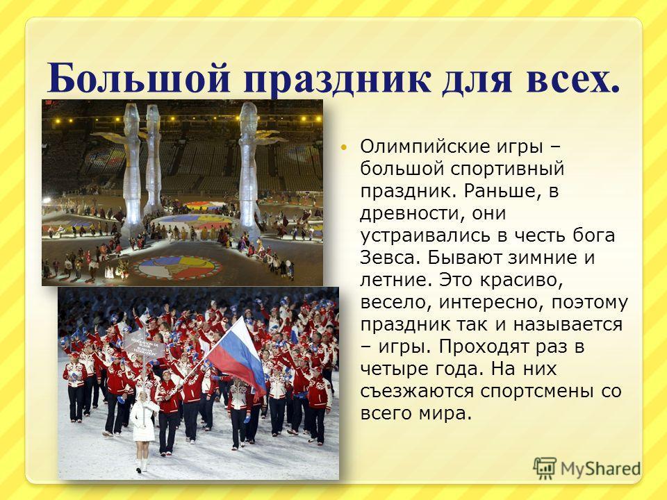 Большой праздник для всех. Олимпийские игры – большой спортивный праздник. Раньше, в древности, они устраивались в честь бога Зевса. Бывают зимние и летние. Это красиво, весело, интересно, поэтому праздник так и называется – игры. Проходят раз в четы