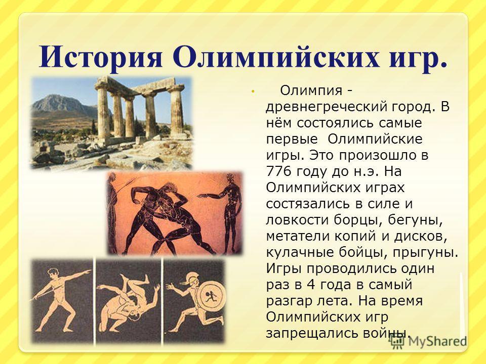 История Олимпийских игр. Олимпия - древнегреческий город. В нём состоялись самые первые Олимпийские игры. Это произошло в 776 году до н.э. На Олимпийских играх состязались в силе и ловкости борцы, бегуны, метатели копий и дисков, кулачные бойцы, прыг