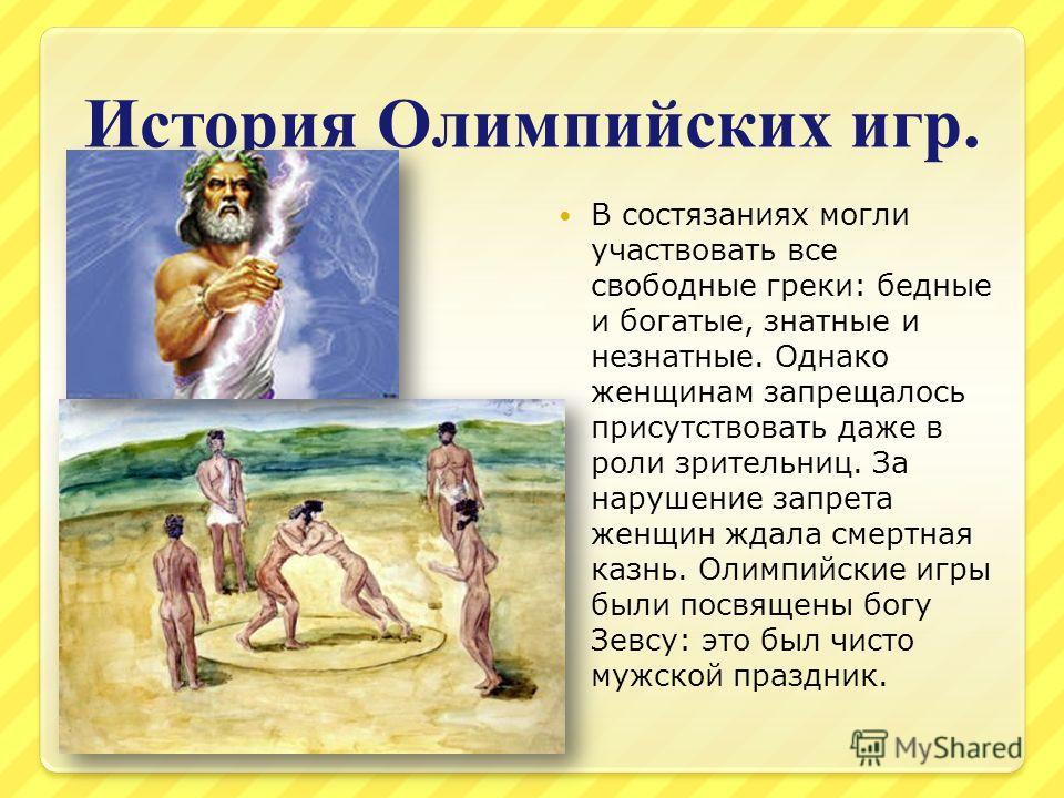 История Олимпийских игр. В состязаниях могли участвовать все свободные греки: бедные и богатые, знатные и незнатные. Однако женщинам запрещалось присутствовать даже в роли зрительниц. За нарушение запрета женщин ждала смертная казнь. Олимпийские игры