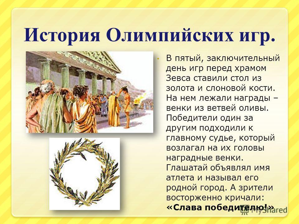 История Олимпийских игр. В пятый, заключительный день игр перед храмом Зевса ставили стол из золота и слоновой кости. На нем лежали награды – венки из ветвей оливы. Победители один за другим подходили к главному судье, который возлагал на их головы н