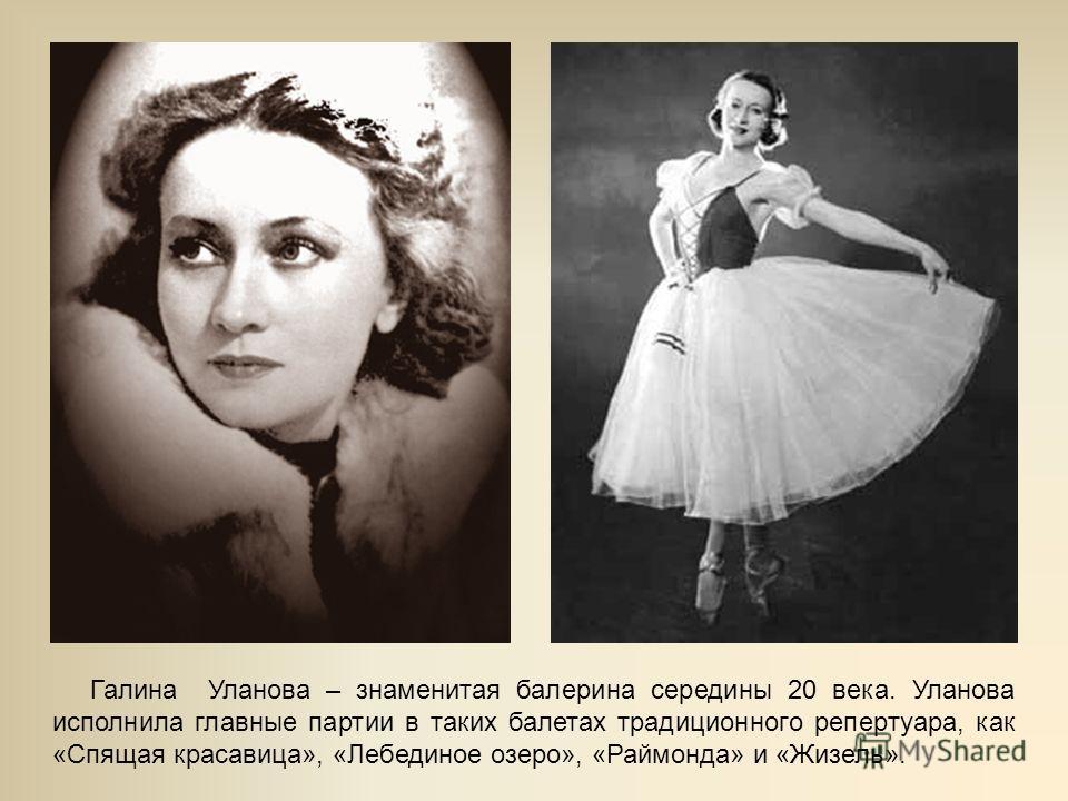 Галина Уланова – знаменитая балерина середины 20 века. Уланова исполнила главные партии в таких балетах традиционного репертуара, как «Спящая красавица», «Лебединое озеро», «Раймонда» и «Жизель».