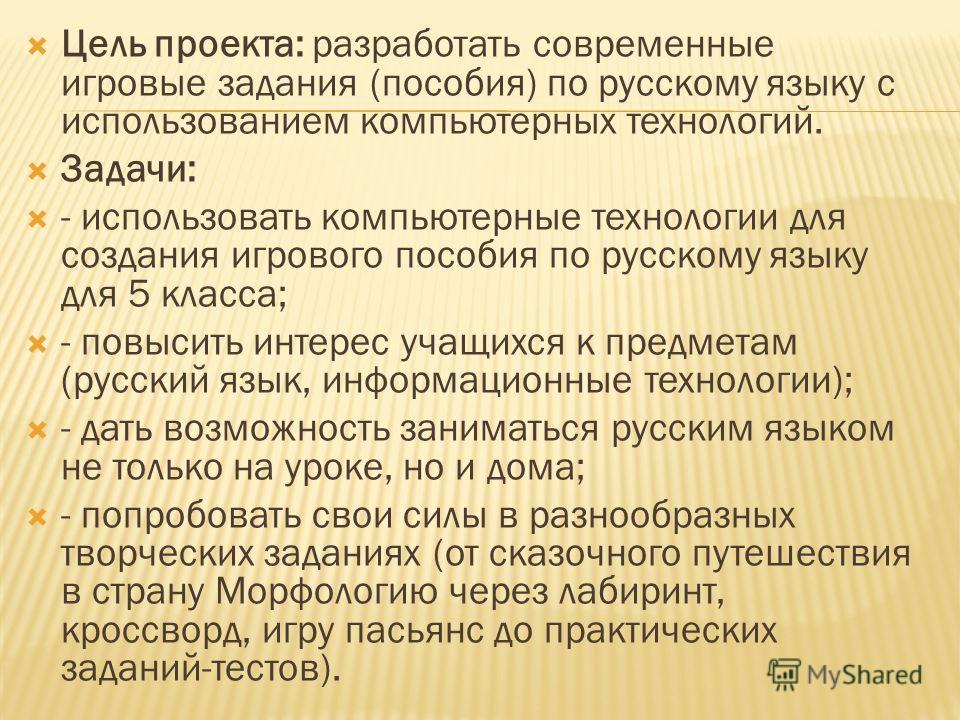 Цель проекта: разработать современные игровые задания (пособия) по русскому языку с использованием компьютерных технологий. Задачи: - использовать компьютерные технологии для создания игрового пособия по русскому языку для 5 класса; - повысить интере