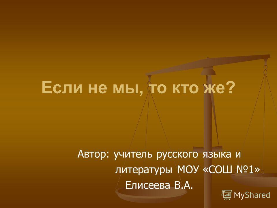 Если не мы, то кто же? Автор: учитель русского языка и литературы МОУ «СОШ 1» Елисеева В.А.