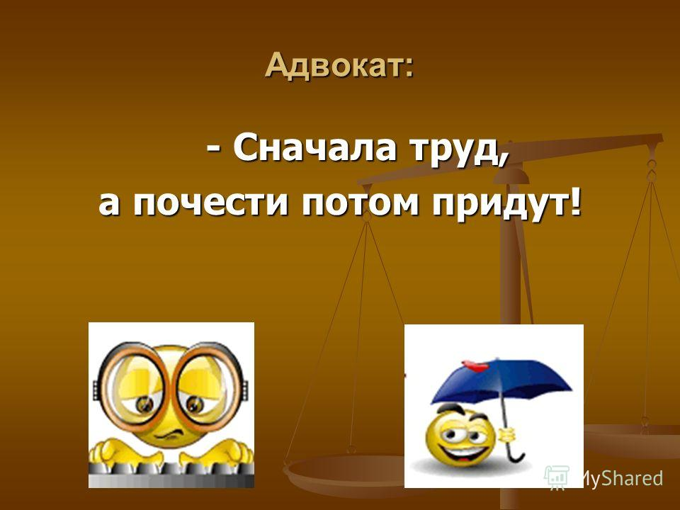 Адвокат: - Сначала труд, - Сначала труд, а почести потом придут!