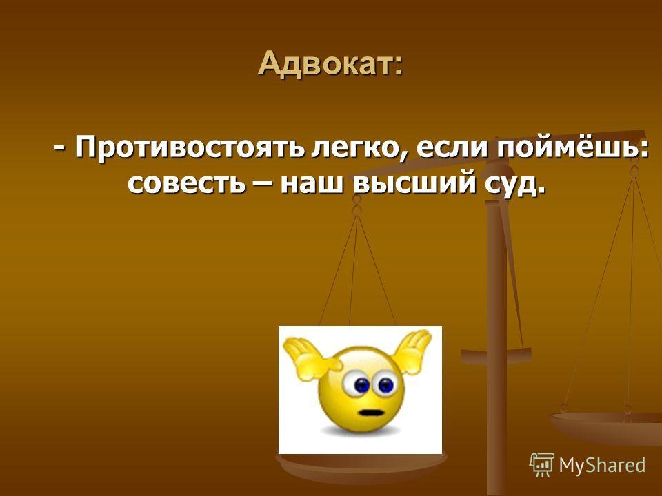 Адвокат: - Противостоять легко, если поймёшь: совесть – наш высший суд. - Противостоять легко, если поймёшь: совесть – наш высший суд.
