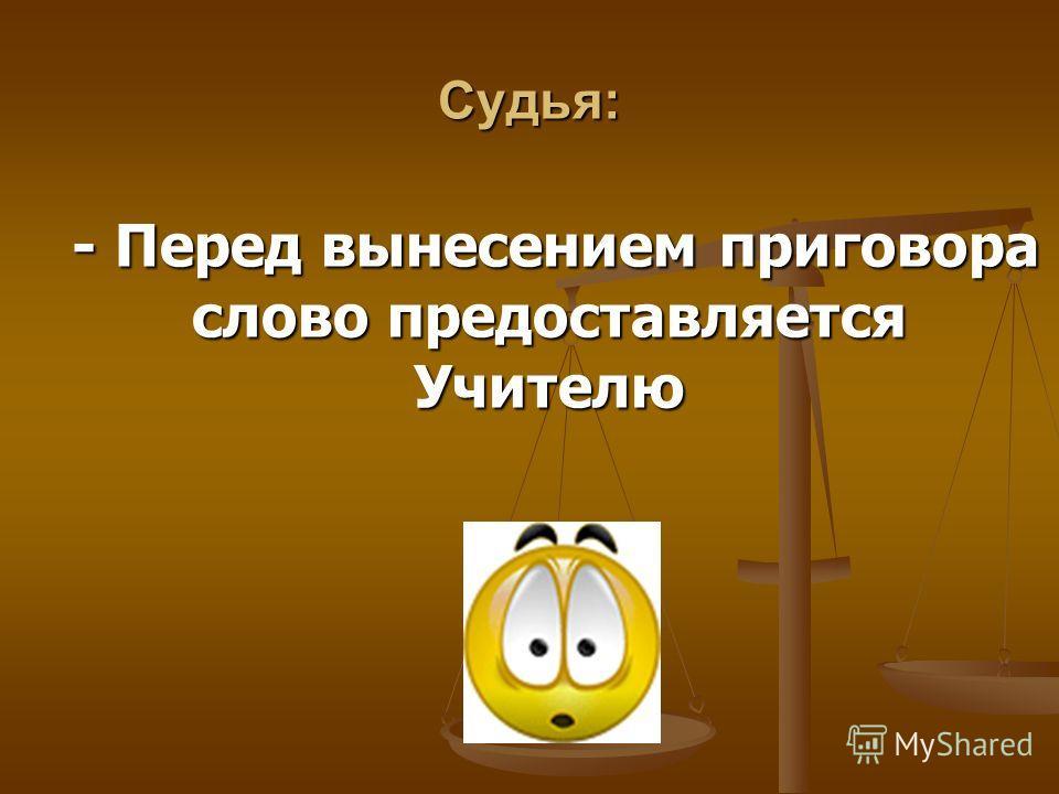 Судья: - Перед вынесением приговора слово предоставляется Учителю - Перед вынесением приговора слово предоставляется Учителю