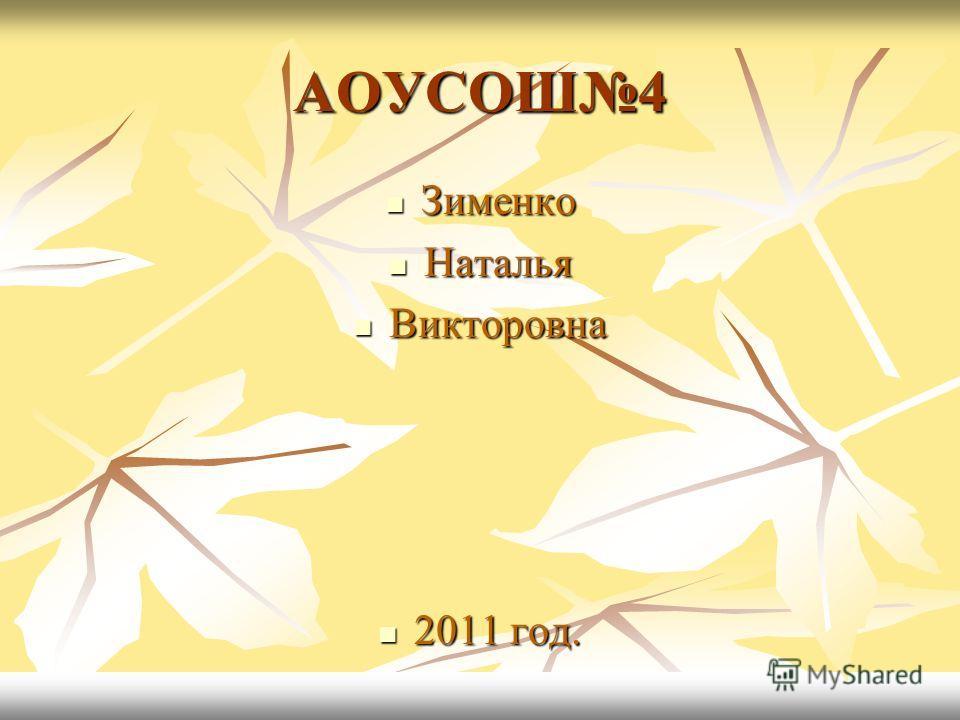 АОУСОШ4 Зименко Зименко Наталья Наталья Викторовна Викторовна 2011 год. 2011 год.