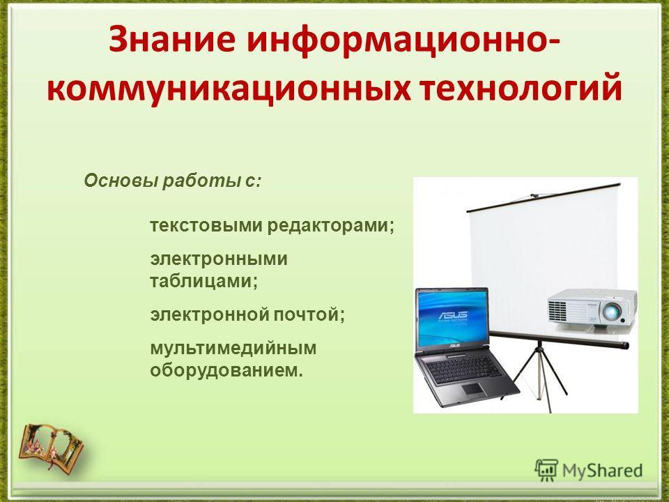Знание информационно- коммуникационных технологий Основы работы с: текстовыми редакторами; электронными таблицами; электронной почтой; мультимедийным оборудованием.
