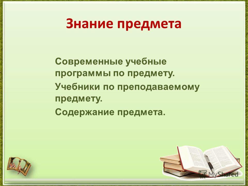 Знание предмета Современные учебные программы по предмету. Учебники по преподаваемому предмету. Содержание предмета.