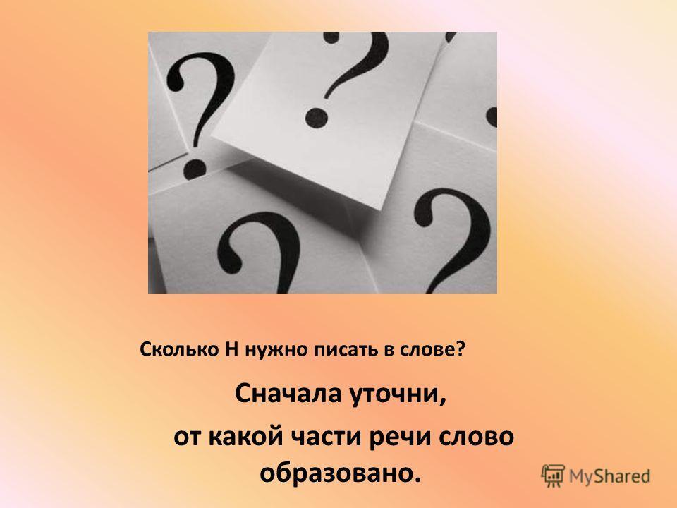 Сколько Н нужно писать в слове? Сначала уточни, от какой части речи слово образовано.