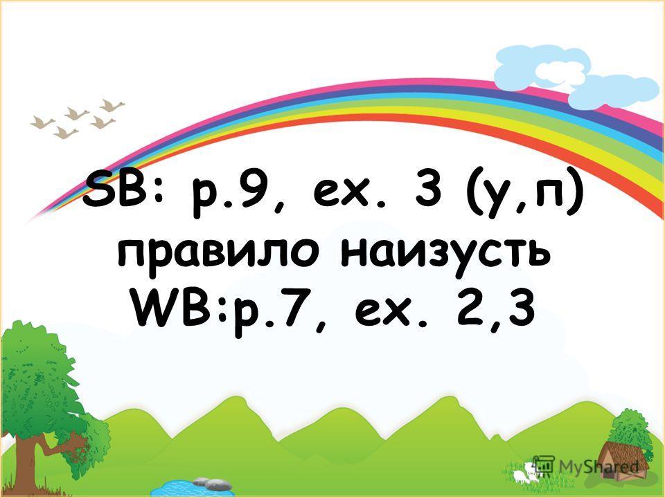 SB: p.9, ex. 3 (у,п) правило наизусть WB:p.7, ex. 2,3