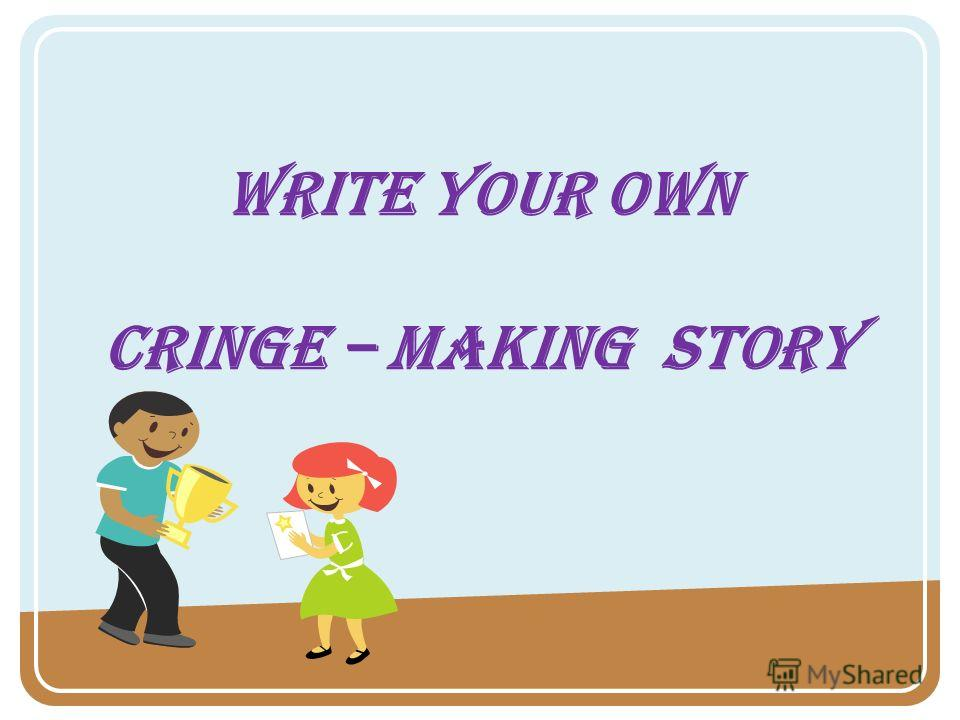 Write your own Cringe – making story