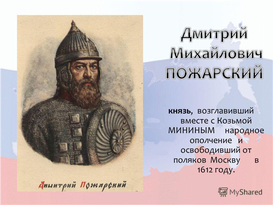 князь, возглавивший вместе с Козьмой МИНИНЫМ народное ополчение и освободивший от поляков Москву в 1612 году.