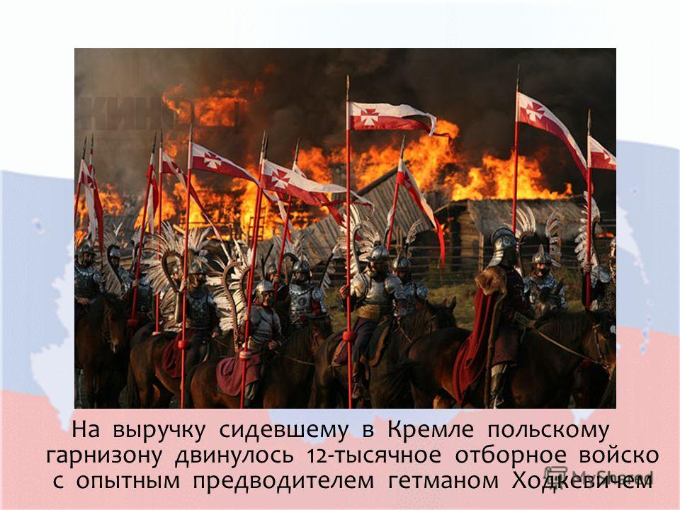 На выручку сидевшему в Кремле польскому гарнизону двинулось 12-тысячное отборное войско с опытным предводителем гетманом Ходкевичем