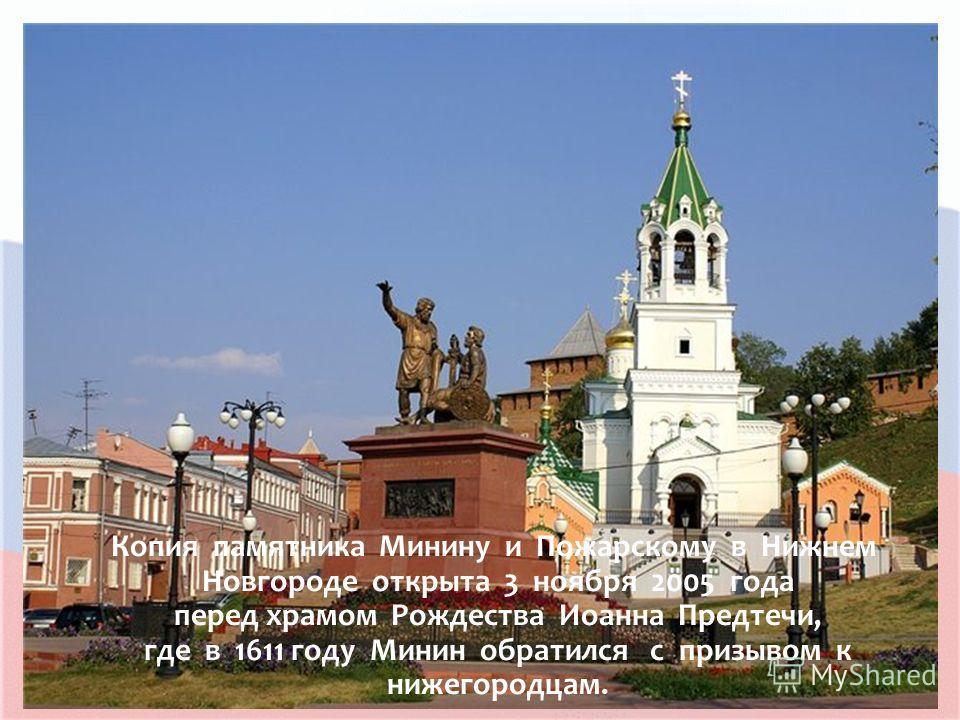 Копия памятника Минину и Пожарскому в Нижнем Новгороде открыта 3 ноября 2005 года перед храмом Рождества Иоанна Предтечи, где в 1611 году Минин обратился с призывом к нижегородцам.