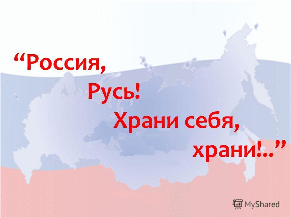 Россия, Русь! Храни себя, храни!..