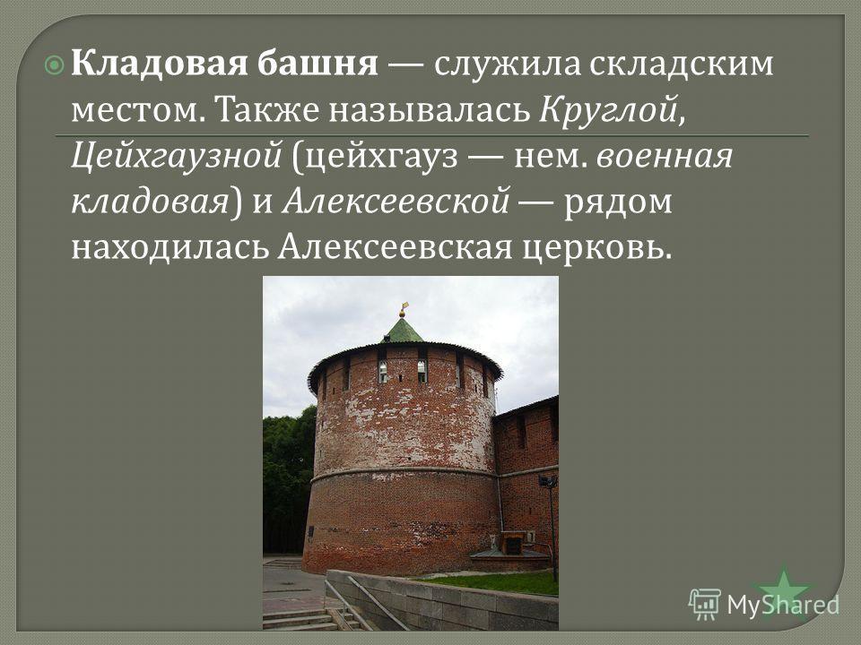 Кладовая башня служила складским местом. Также называлась Круглой, Цейхгаузной ( цейхгауз нем. военная кладовая ) и Алексеевской рядом находилась Алексеевская церковь.