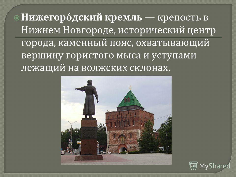 Нижегородский кремль крепость в Нижнем Новгороде, исторический центр города, каменный пояс, охватывающий вершину гористого мыса и уступами лежащий на волжских склонах.