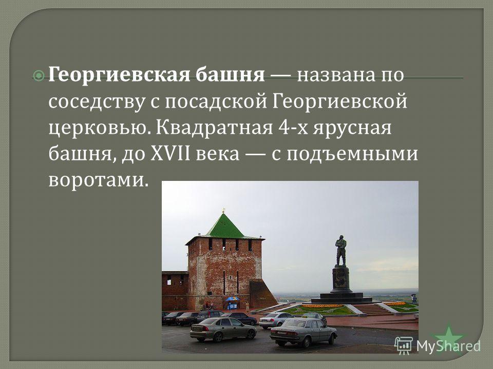 Георгиевская башня названа по соседству с посадской Георгиевской церковью. Квадратная 4- х ярусная башня, до XVII века с подъемными воротами.