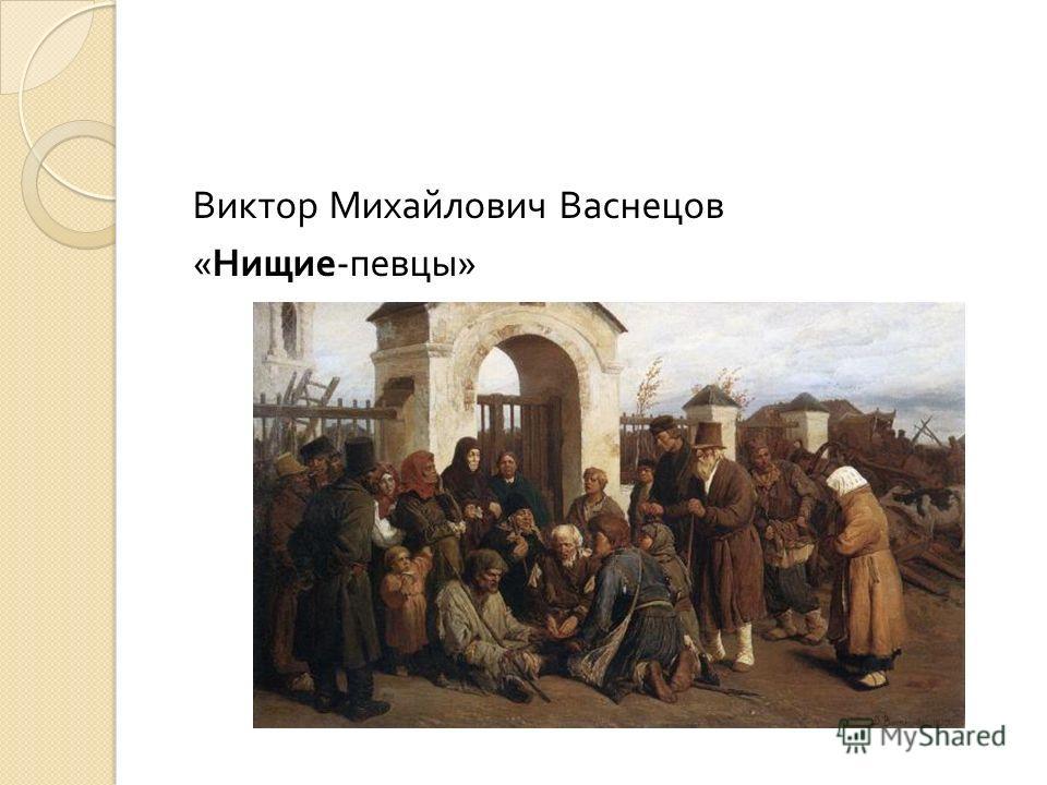 Виктор Михайлович Васнецов « Нищие - певцы »