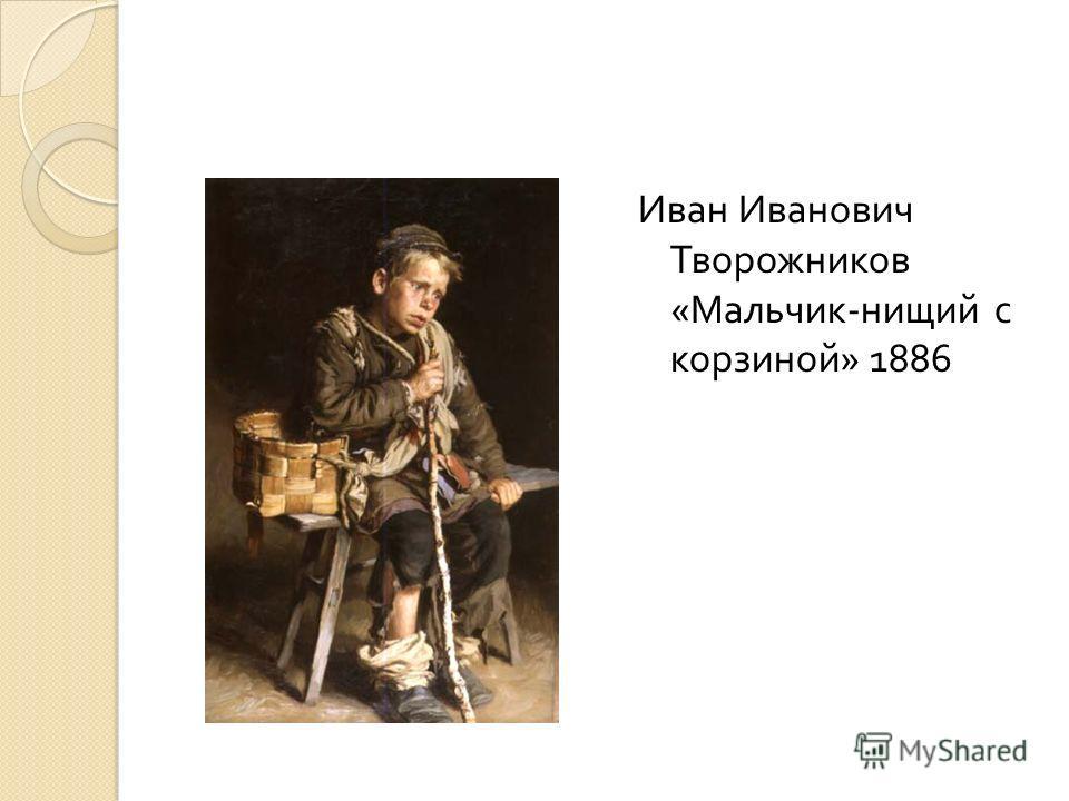 Иван Иванович Творожников « Мальчик - нищий с корзиной » 1886