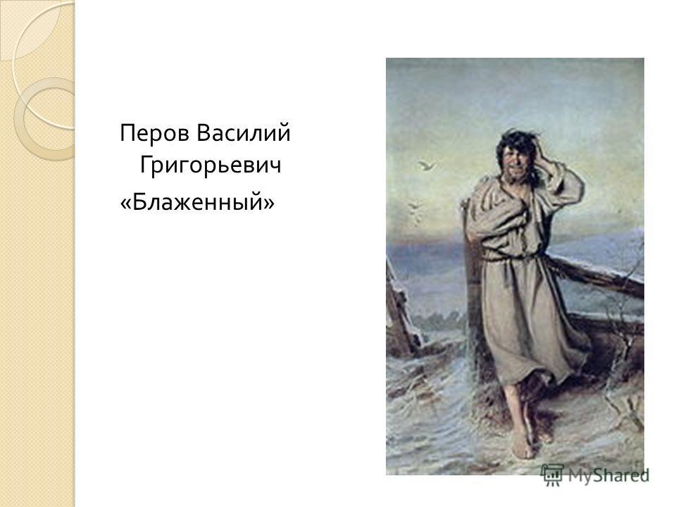 Перов Василий Григорьевич « Блаженный »