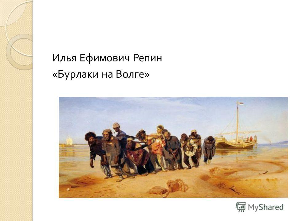 Илья Ефимович Репин « Бурлаки на Волге »