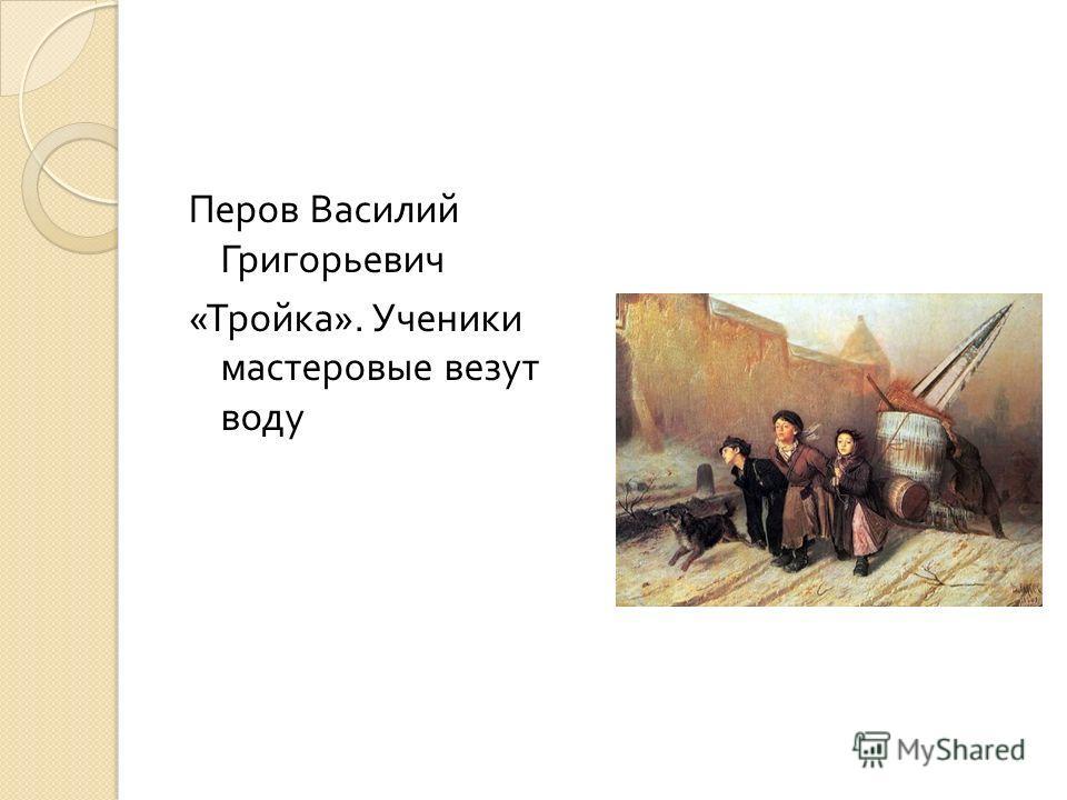 Перов Василий Григорьевич « Тройка ». Ученики мастеровые везут воду