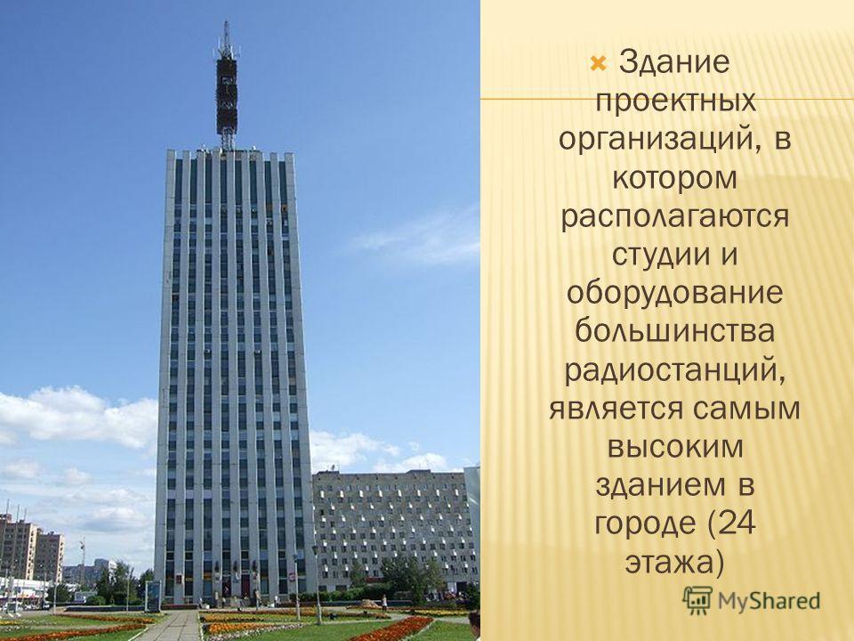 Здание проектных организаций, в котором располагаются студии и оборудование большинства радиостанций, является самым высоким зданием в городе (24 этажа)