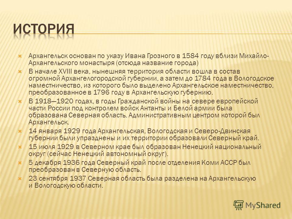 Архангельск основан по указу Ивана Грозного в 1584 году вблизи Михайло- Архангельского монастыря (отсюда название города) В начале XVIII века, нынешняя территория области вошла в состав огромной Архангелогородской губернии, а затем до 1784 года в Вол