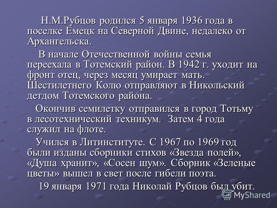Н.М.Рубцов родился 5 января 1936 года в поселке Емецк на Северной Двине, недалеко от Архангельска. Н.М.Рубцов родился 5 января 1936 года в поселке Емецк на Северной Двине, недалеко от Архангельска. В начале Отечественной войны семья переехала в Тотем