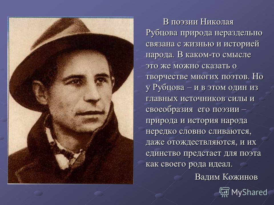 В поэзии Николая Рубцова природа нераздельно связана с жизнью и историей народа. В каком-то смысле это же можно сказать о творчестве многих поэтов. Но у Рубцова – и в этом один из главных источников силы и своеобразия его поэзии – природа и история н