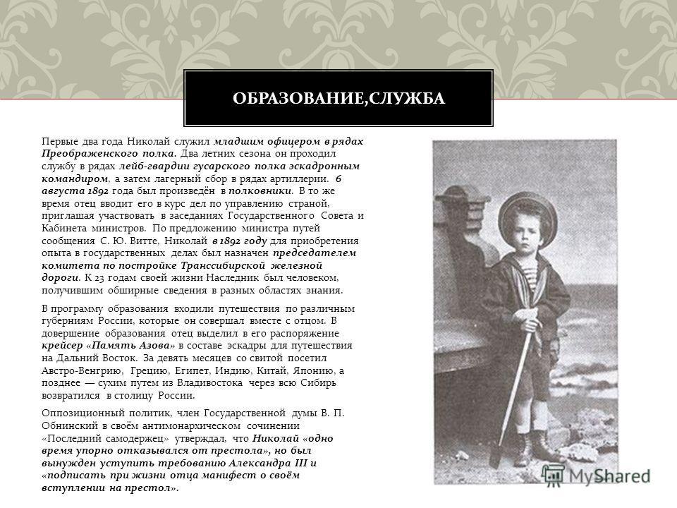 Первые два года Николай служил младшим офицером в рядах Преображенского полка. Два летних сезона он проходил службу в рядах лейб - гвардии гусарского полка эскадронным командиром, а затем лагерный сбор в рядах артиллерии. 6 августа 1892 года был прои