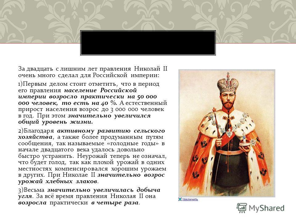 За двадцать с лишним лет правления Николай II очень много сделал для Российской империи : 1) Первым делом стоит отметить, что в период его правления население Российской империи возросло практически на 50 000 000 человек, то есть на 40 %. А естествен