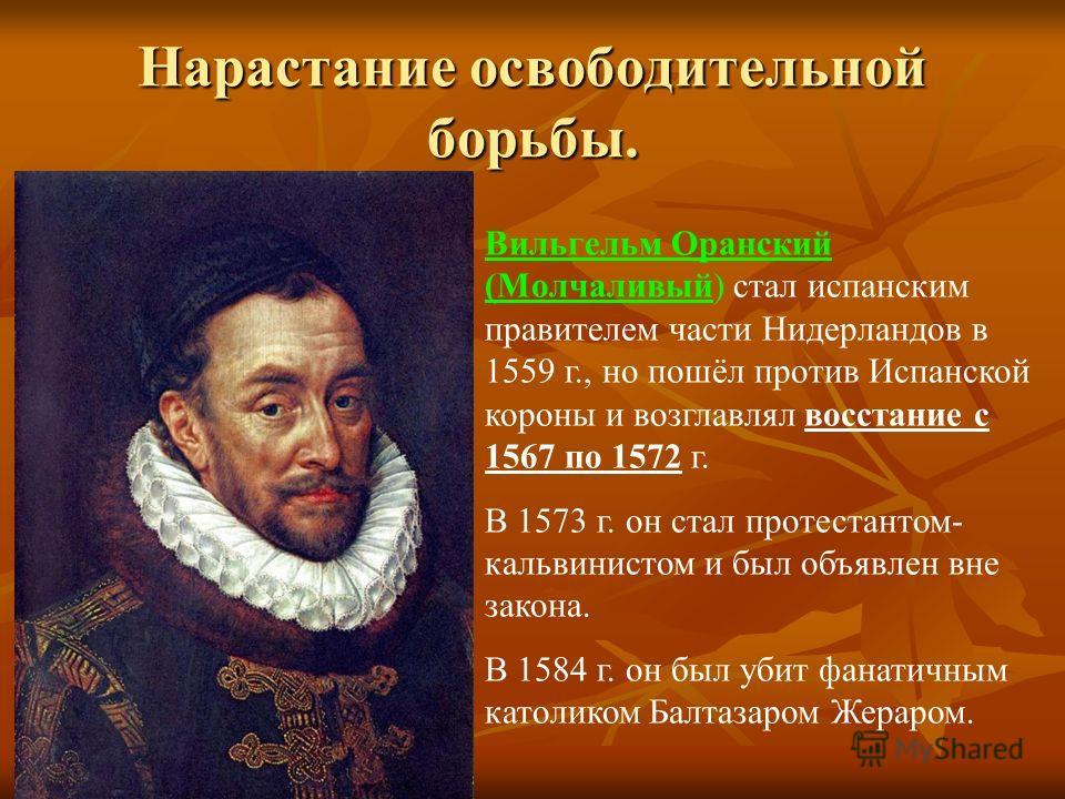 Нарастание освободительной борьбы. Вильгельм Оранский (Молчаливый) стал испанским правителем части Нидерландов в 1559 г., но пошёл против Испанской короны и возглавлял восстание с 1567 по 1572 г. В 1573 г. он стал протестантом- кальвинистом и был объ