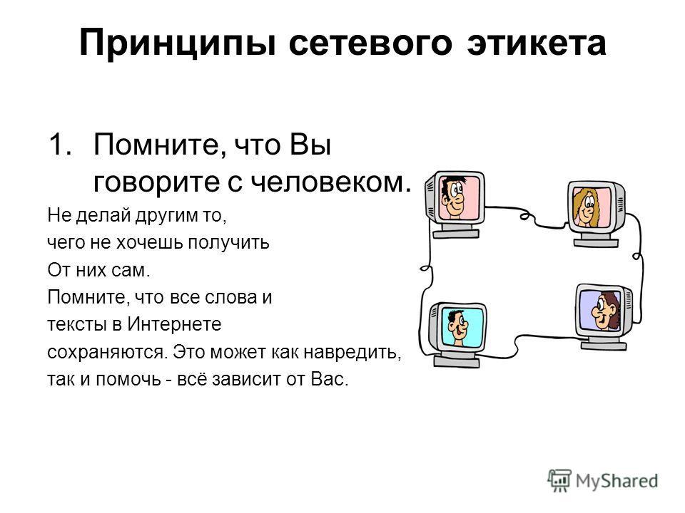 Принципы сетевого этикета 1.Помните, что Вы говорите с человеком. Не делай другим то, чего не хочешь получить От них сам. Помните, что все слова и тексты в Интернете сохраняются. Это может как навредить, так и помочь - всё зависит от Вас.
