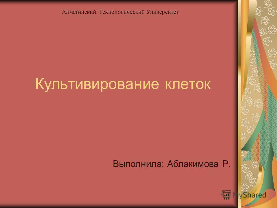Культивирование клеток Выполнила: Аблакимова Р. Алматинский Технологический Университет