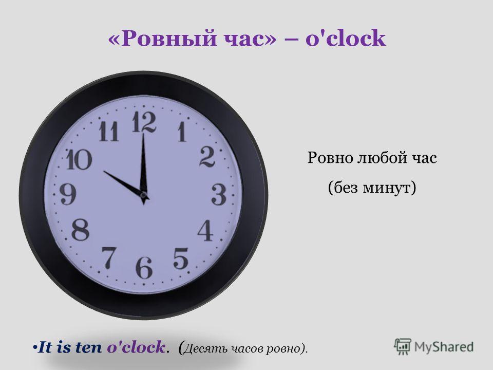 «Ровный час» – o'clock Ровно любой час (без минут) It is ten o'clock. ( Десять часов ровно).