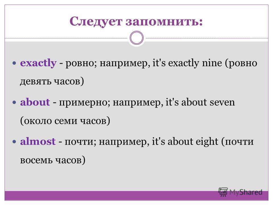Следует запомнить: exactly - ровно; например, it's exactly nine (ровно девять часов) about - примерно; например, it's about seven (около семи часов) almost - почти; например, it's about eight (почти восемь часов)