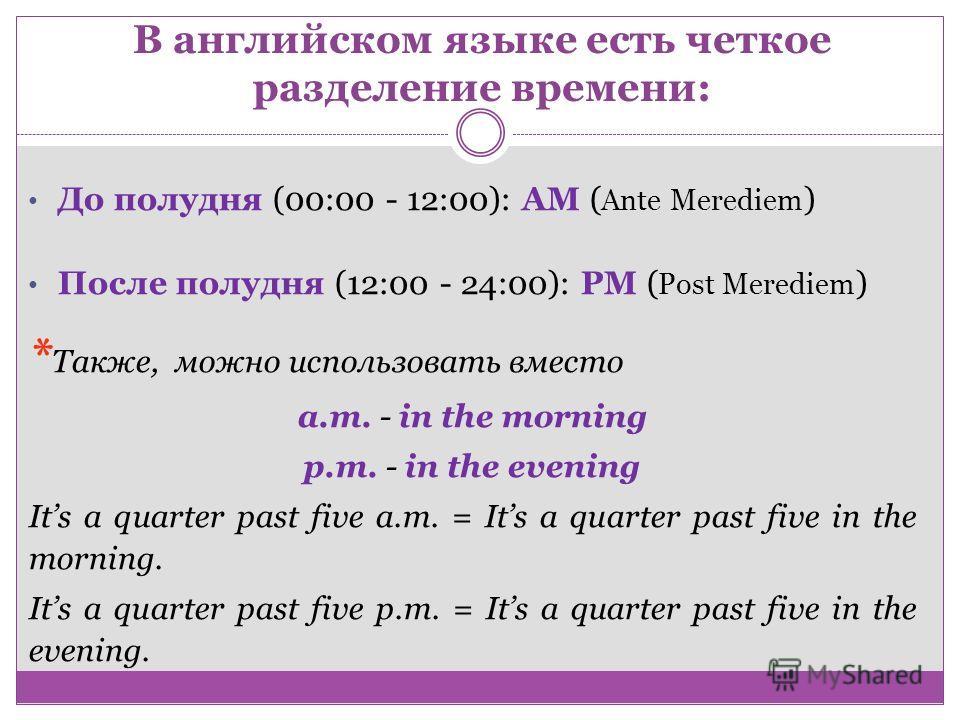 В английском языке есть четкое разделение времени: До полудня (00:00 - 12:00): AM ( Ante Merediem ) После полудня (12:00 - 24:00): PM ( Post Merediem ) * Также, можно использовать вместо a.m. - in the morning p.m. - in the evening Its a quarter past