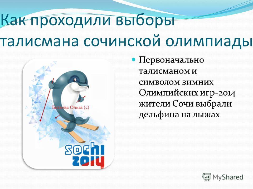 Как проходили выборы талисмана сочинской олимпиады Первоначально талисманом и символом зимних Олимпийских игр-2014 жители Сочи выбрали дельфина на лыжах