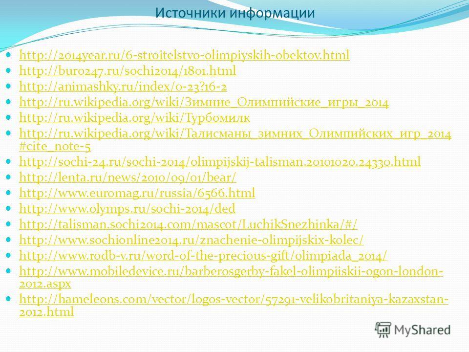 Источники информации http://2014year.ru/6-stroitelstvo-olimpiyskih-obektov.html http://buro247.ru/sochi2014/1801.html http://animashky.ru/index/0-23?16-2 http://ru.wikipedia.org/wiki/Зимние_Олимпийские_игры_2014 http://ru.wikipedia.org/wiki/Зимние_Ол
