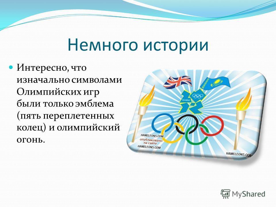 Немного истории Интересно, что изначально символами Олимпийских игр были только эмблема (пять переплетенных колец) и олимпийский огонь.