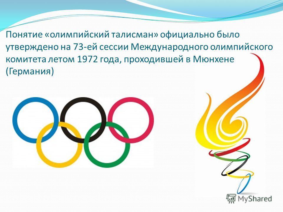 Понятие «олимпийский талисман» официально было утверждено на 73-ей сессии Международного олимпийского комитета летом 1972 года, проходившей в Мюнхене (Германия)