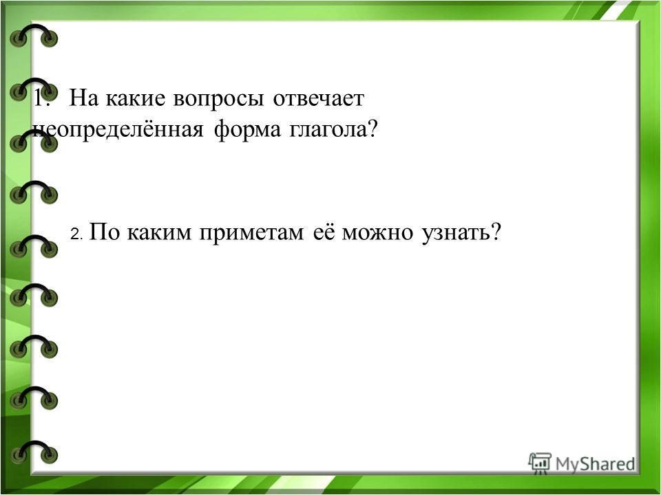 1.На какие вопросы отвечает неопределённая форма глагола? 2. По каким приметам её можно узнать? Что делать? Что сделать? - ть, - ти, - чь