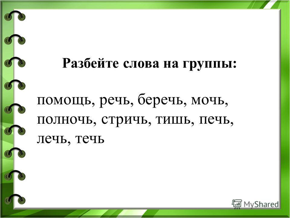 Разбейте слова на группы: помощь, речь, беречь, мочь, полночь, стричь, тишь, печь, лечь, течь