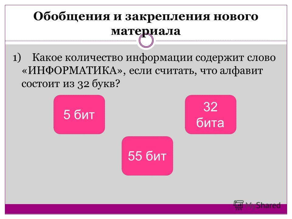Обобщения и закрепления нового материала 1) Какое количество информации содержит слово «ИНФОРМАТИКА», если считать, что алфавит состоит из 32 букв? 5 бит 55 бит 32 бита