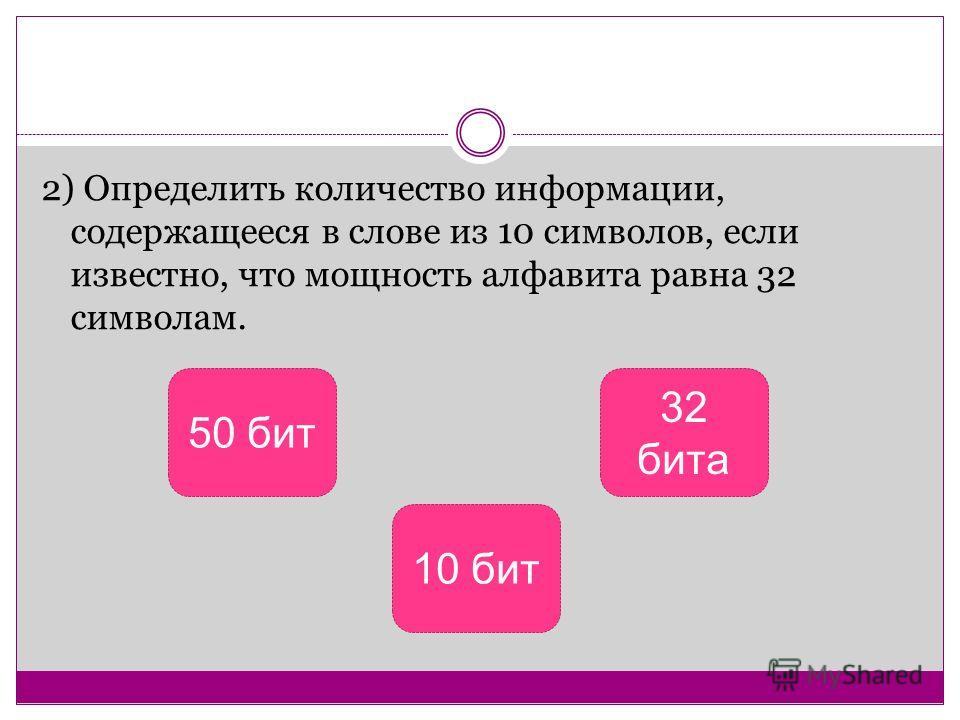 2) Определить количество информации, содержащееся в слове из 10 символов, если известно, что мощность алфавита равна 32 символам. 50 бит 10 бит 32 бита