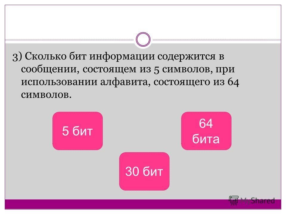 3) Сколько бит информации содержится в сообщении, состоящем из 5 символов, при использовании алфавита, состоящего из 64 символов. 5 бит 30 бит 64 бита